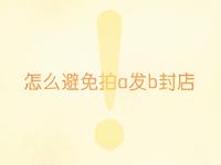 怎样防止拍a发b封店_淘享易