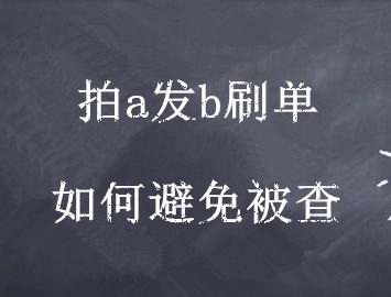 拍a发b刷单怎样防止被查_淘享易